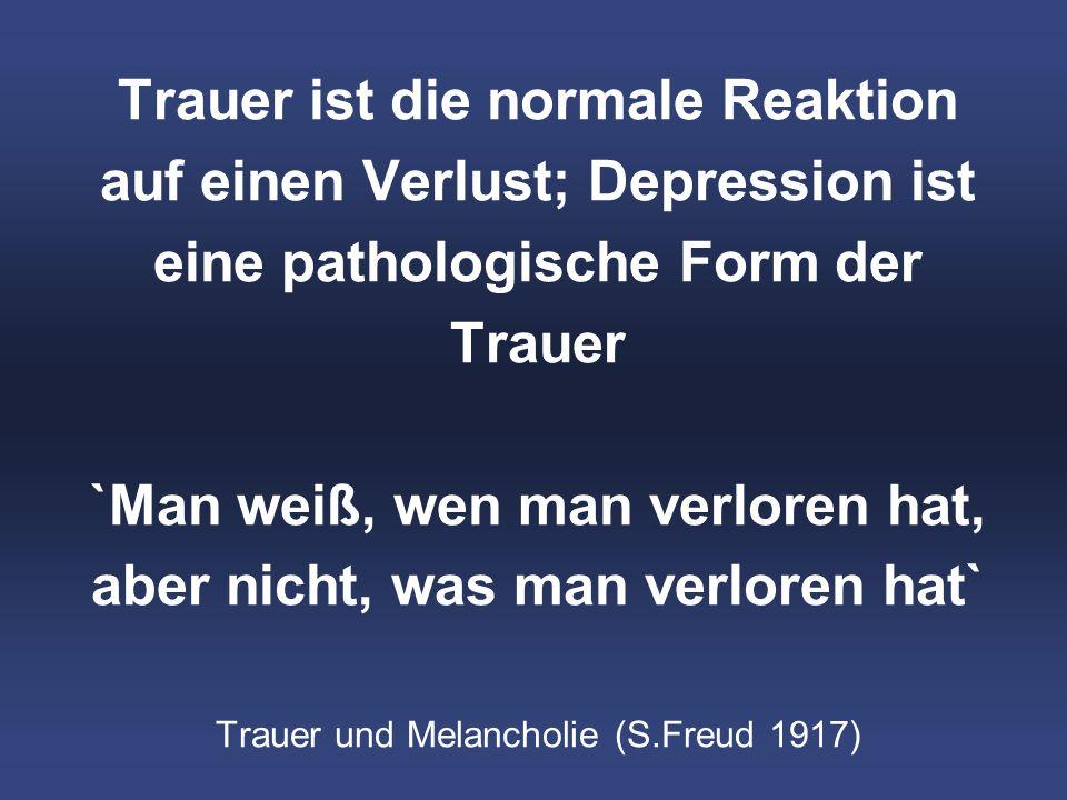 Trauer ist die normale Reaktion auf einen Verlust; Depression ist eine pathologische Form der Trauer `Man weiß, wen man verloren hat, aber nicht, was man verloren hat` Trauer und Melancholie (S.Freud 1917)
