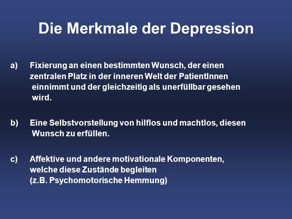 Die Merkmale der Depression a)Fixierung an einen bestimmten Wunsch, der einen zentralen Platz in der inneren Welt der PatientInnen einnimmt und der gleichzeitig als unerfüllbar gesehen wird.