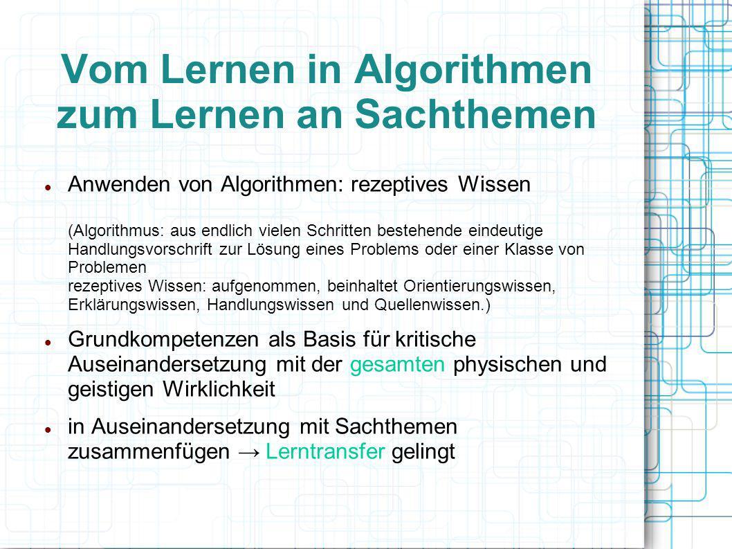 Vom Lernen in Algorithmen zum Lernen an Sachthemen Anwenden von Algorithmen: rezeptives Wissen (Algorithmus: aus endlich vielen Schritten bestehende e
