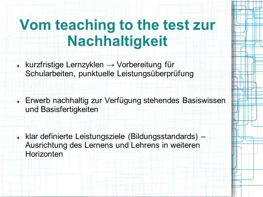 Vom teaching to the test zur Nachhaltigkeit kurzfristige Lernzyklen Vorbereitung für Schularbeiten, punktuelle Leistungsüberprüfung Erwerb nachhaltig