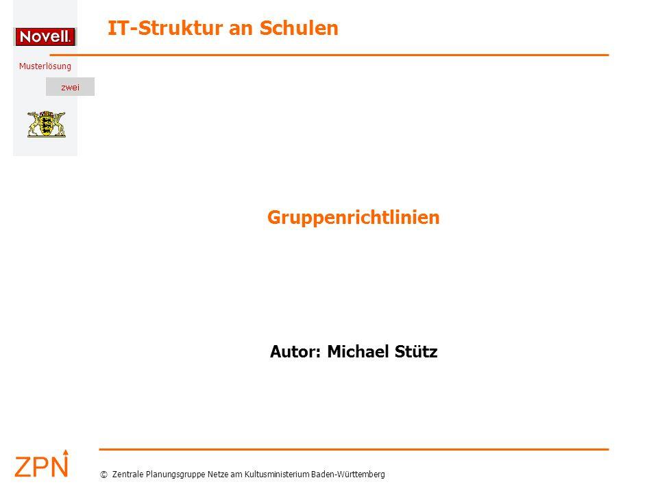 Musterlösung IT-Struktur an Schulen © Zentrale Planungsgruppe Netze am Kultusministerium Baden-Württemberg Gruppenrichtlinien Autor: Michael Stütz