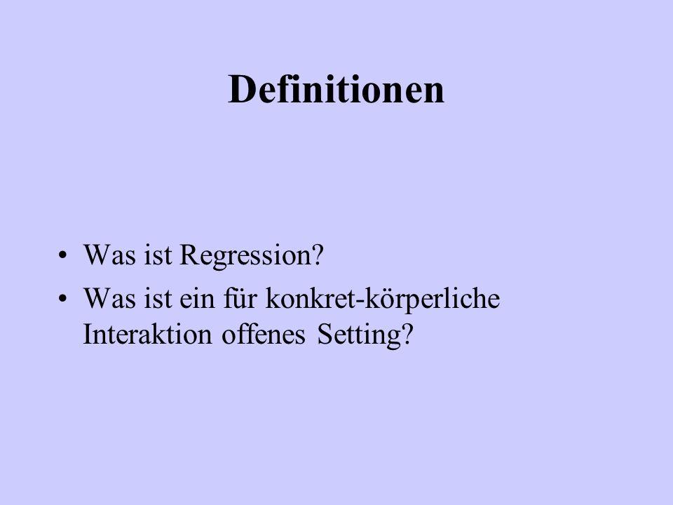 Definitionen Was ist Regression? Was ist ein für konkret-körperliche Interaktion offenes Setting?