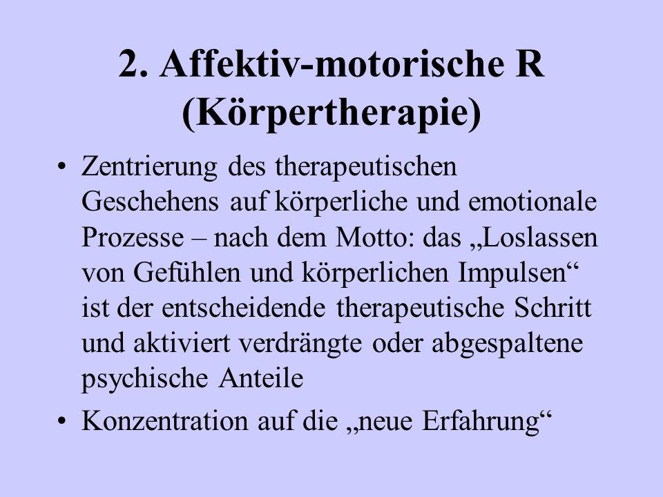 2. Affektiv-motorische R (Körpertherapie) Zentrierung des therapeutischen Geschehens auf körperliche und emotionale Prozesse – nach dem Motto: das Los