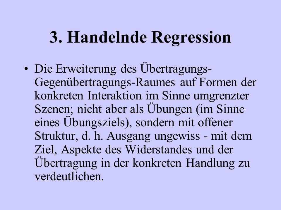 3. Handelnde Regression Die Erweiterung des Übertragungs- Gegenübertragungs-Raumes auf Formen der konkreten Interaktion im Sinne umgrenzter Szenen; ni