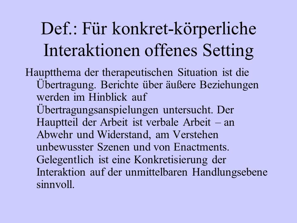 Def.: Für konkret-körperliche Interaktionen offenes Setting Hauptthema der therapeutischen Situation ist die Übertragung. Berichte über äußere Beziehu