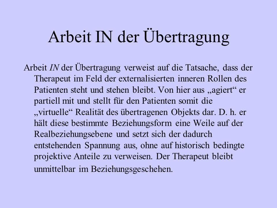 Arbeit IN der Übertragung Arbeit IN der Übertragung verweist auf die Tatsache, dass der Therapeut im Feld der externalisierten inneren Rollen des Pati