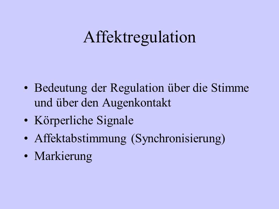 Affektregulation Bedeutung der Regulation über die Stimme und über den Augenkontakt Körperliche Signale Affektabstimmung (Synchronisierung) Markierung
