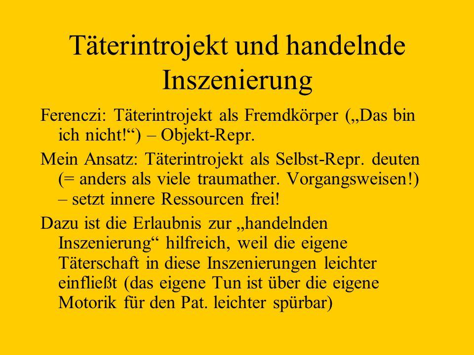 Täterintrojekt und handelnde Inszenierung Ferenczi: Täterintrojekt als Fremdkörper (Das bin ich nicht!) – Objekt-Repr. Mein Ansatz: Täterintrojekt als