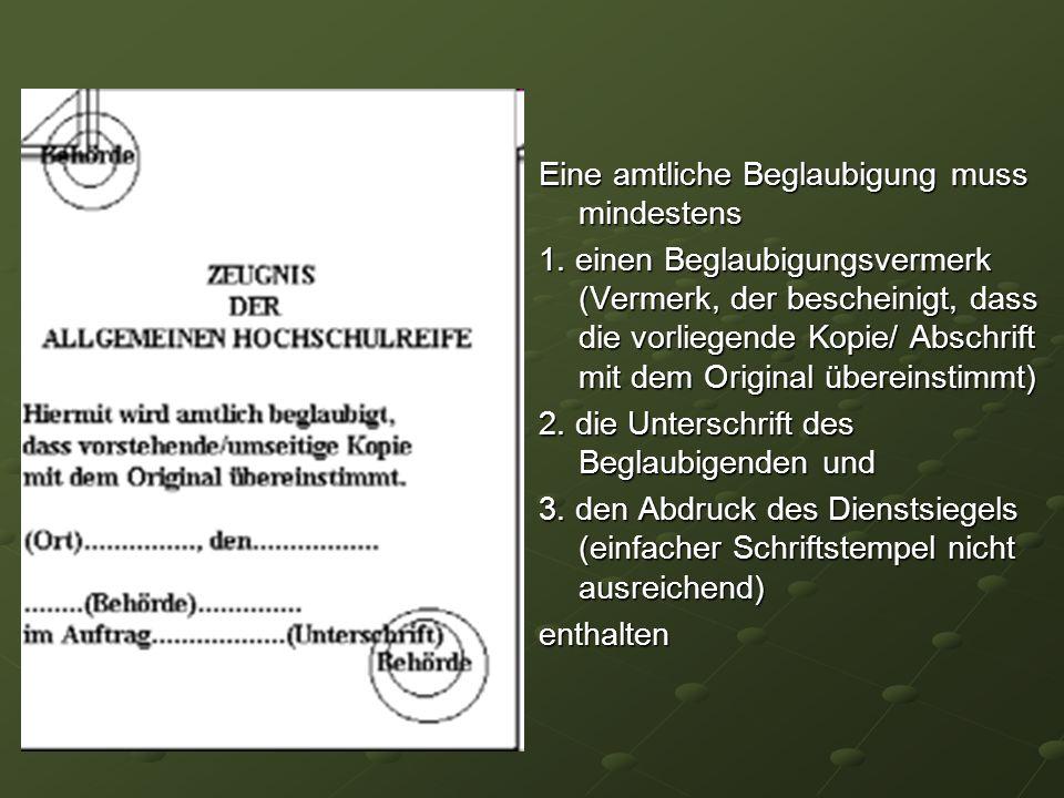 Eine amtliche Beglaubigung muss mindestens 1. einen Beglaubigungsvermerk (Vermerk, der bescheinigt, dass die vorliegende Kopie/ Abschrift mit dem Orig