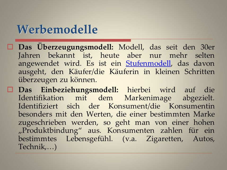 Werbemodelle Das Überzeugungsmodell: Modell, das seit den 30er Jahren bekannt ist, heute aber nur mehr selten angewendet wird.
