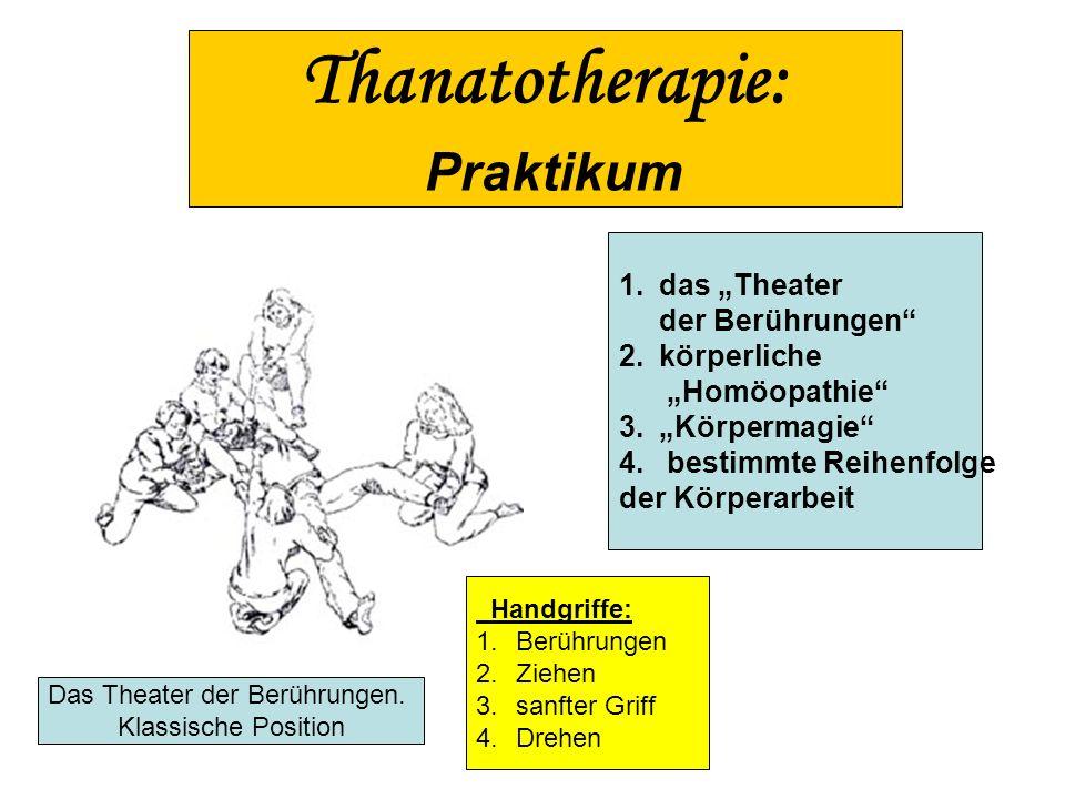 Thanatotherapie: Praktikum 1.das Theater der Berührungen 2.körperliche Homöopathie 3.Körpermagie 4. bestimmte Reihenfolge der Körperarbeit Handgriffe: