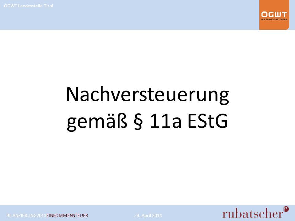 ÖGWT Landesstelle Tirol Nachversteuerung gemäß § 11a EStG BILANZIERUNG2013EINKOMMENSTEUER24. April 2014