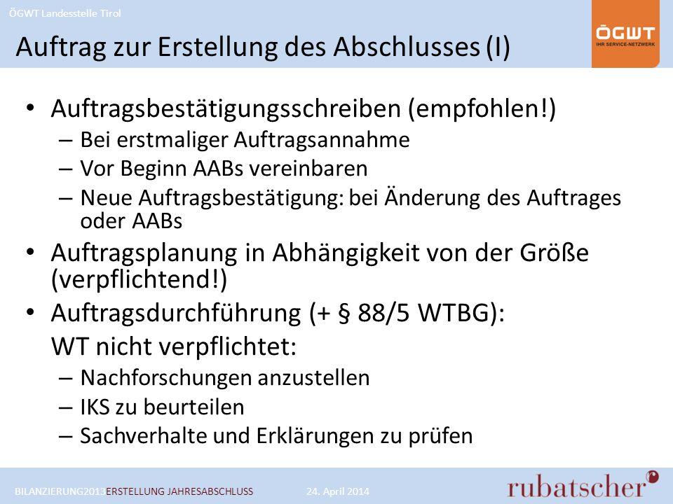 ÖGWT Landesstelle Tirol Auftrag zur Erstellung des Abschlusses (I) Auftragsbestätigungsschreiben (empfohlen!) – Bei erstmaliger Auftragsannahme – Vor Beginn AABs vereinbaren – Neue Auftragsbestätigung: bei Änderung des Auftrages oder AABs Auftragsplanung in Abhängigkeit von der Größe (verpflichtend!) Auftragsdurchführung (+ § 88/5 WTBG): WT nicht verpflichtet: – Nachforschungen anzustellen – IKS zu beurteilen – Sachverhalte und Erklärungen zu prüfen BILANZIERUNG2013ERSTELLUNG JAHRESABSCHLUSS24.