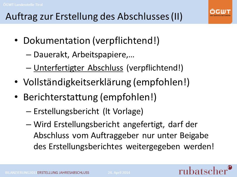 ÖGWT Landesstelle Tirol Auftrag zur Erstellung des Abschlusses (II) Dokumentation (verpflichtend!) – Dauerakt, Arbeitspapiere,… – Unterfertigter Abschluss (verpflichtend!) Vollständigkeitserklärung (empfohlen!) Berichterstattung (empfohlen!) – Erstellungsbericht (lt Vorlage) – Wird Erstellungsbericht angefertigt, darf der Abschluss vom Auftraggeber nur unter Beigabe des Erstellungsberichtes weitergegeben werden.