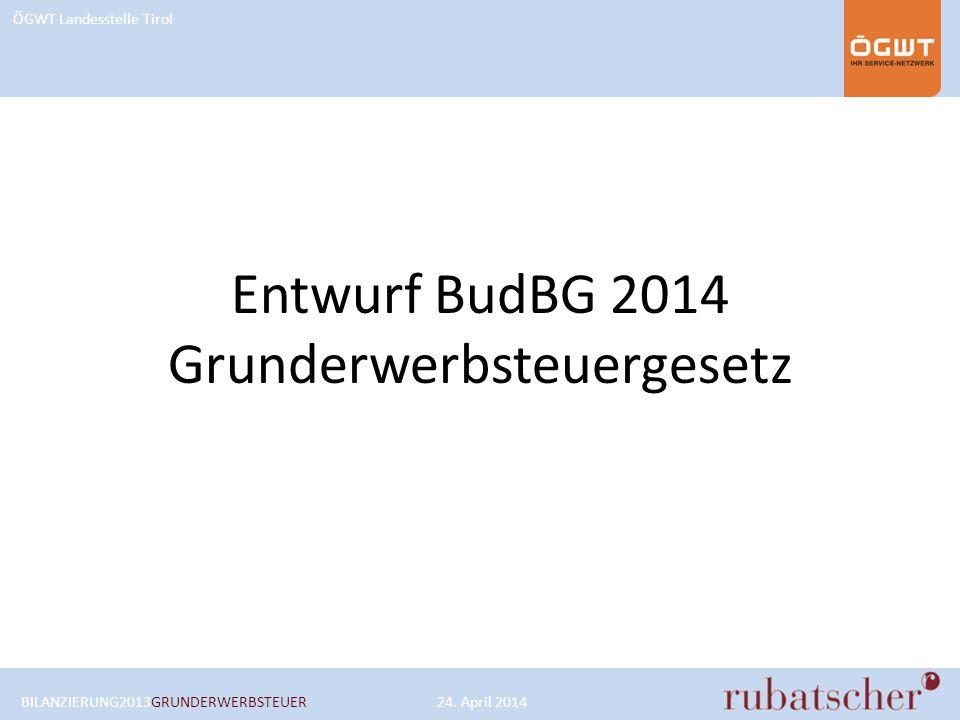 ÖGWT Landesstelle Tirol Entwurf BudBG 2014 Grunderwerbsteuergesetz BILANZIERUNG2013GRUNDERWERBSTEUER24. April 2014