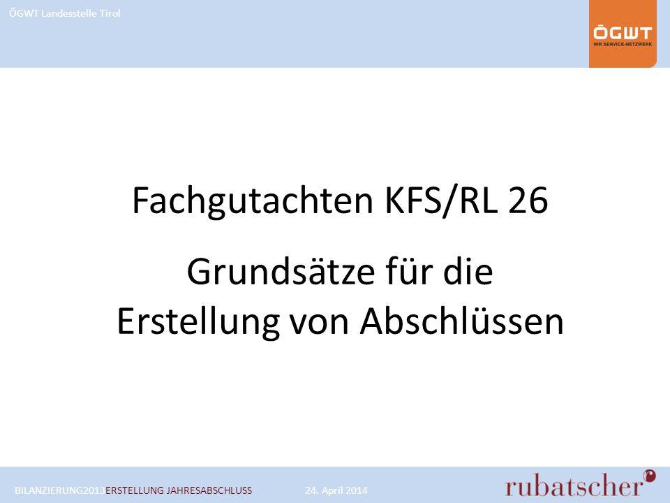 ÖGWT Landesstelle Tirol Fachgutachten KFS/RL 26 Grundsätze für die Erstellung von Abschlüssen BILANZIERUNG2013ERSTELLUNG JAHRESABSCHLUSS24. April 2014