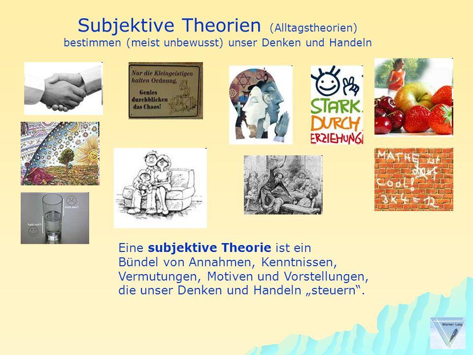 Subjektive Theorien (Alltagstheorien) bestimmen (meist unbewusst) unser Denken und Handeln Eine subjektive Theorie ist ein Bündel von Annahmen, Kenntn