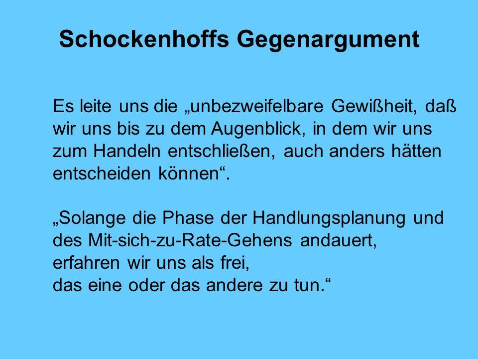 Schockenhoffs Gegenargument Es leite uns die unbezweifelbare Gewißheit, daß wir uns bis zu dem Augenblick, in dem wir uns zum Handeln entschließen, auch anders hätten entscheiden können.