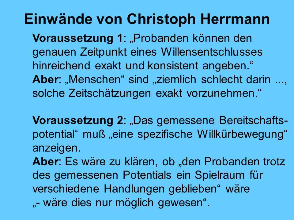 Einwände von Christoph Herrmann Voraussetzung 1: Probanden können den genauen Zeitpunkt eines Willensentschlusses hinreichend exakt und konsistent angeben.