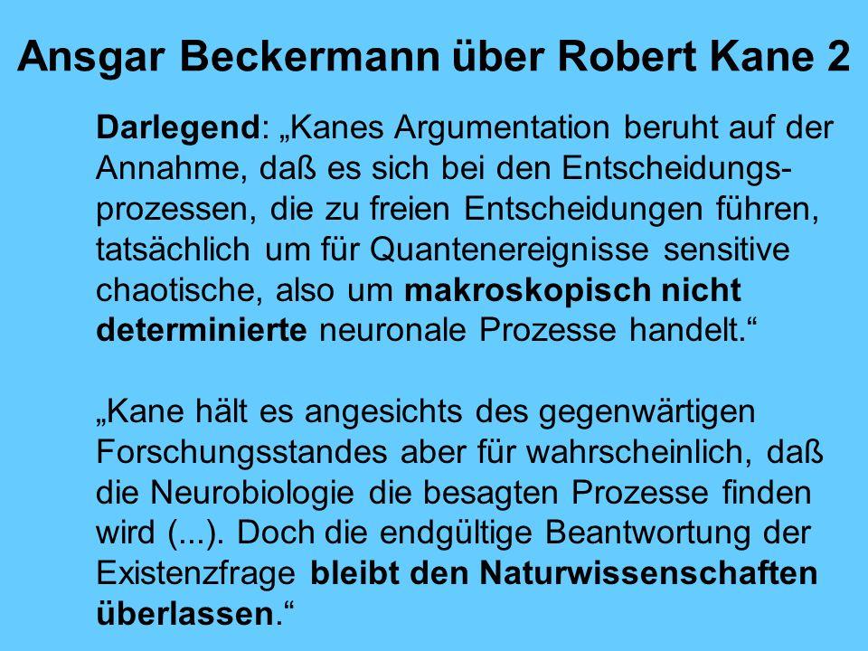 Ansgar Beckermann über Robert Kane 2 Darlegend: Kanes Argumentation beruht auf der Annahme, daß es sich bei den Entscheidungs- prozessen, die zu freien Entscheidungen führen, tatsächlich um für Quantenereignisse sensitive chaotische, also um makroskopisch nicht determinierte neuronale Prozesse handelt.