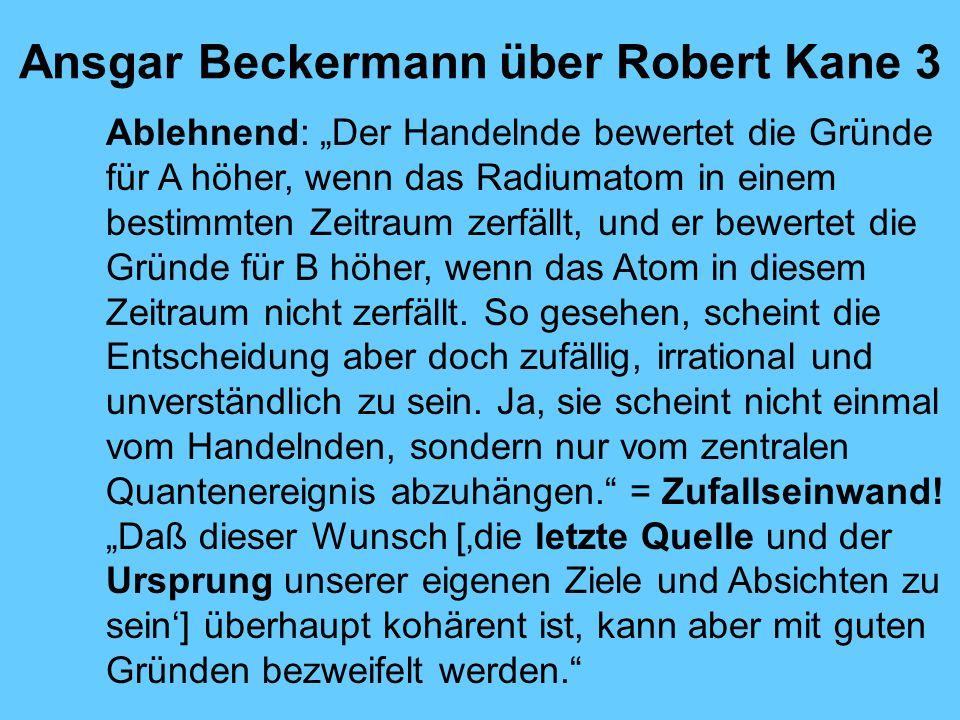 Ansgar Beckermann über Robert Kane 3 Ablehnend: Der Handelnde bewertet die Gründe für A höher, wenn das Radiumatom in einem bestimmten Zeitraum zerfällt, und er bewertet die Gründe für B höher, wenn das Atom in diesem Zeitraum nicht zerfällt.