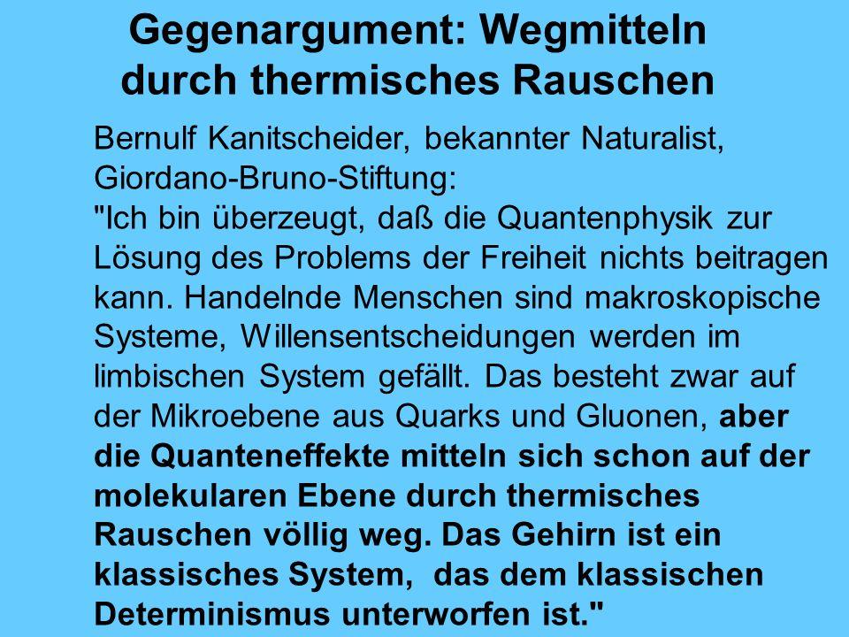 Gegenargument: Wegmitteln durch thermisches Rauschen Bernulf Kanitscheider, bekannter Naturalist, Giordano-Bruno-Stiftung: Ich bin überzeugt, daß die Quantenphysik zur Lösung des Problems der Freiheit nichts beitragen kann.
