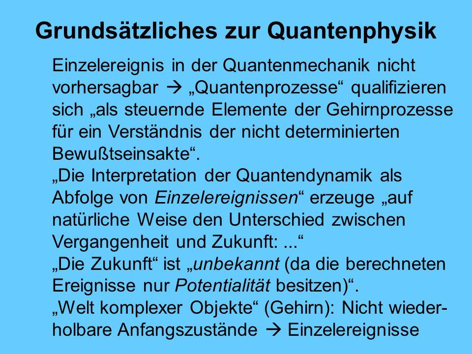 Grundsätzliches zur Quantenphysik Einzelereignis in der Quantenmechanik nicht vorhersagbar Quantenprozesse qualifizieren sich als steuernde Elemente der Gehirnprozesse für ein Verständnis der nicht determinierten Bewußtseinsakte.