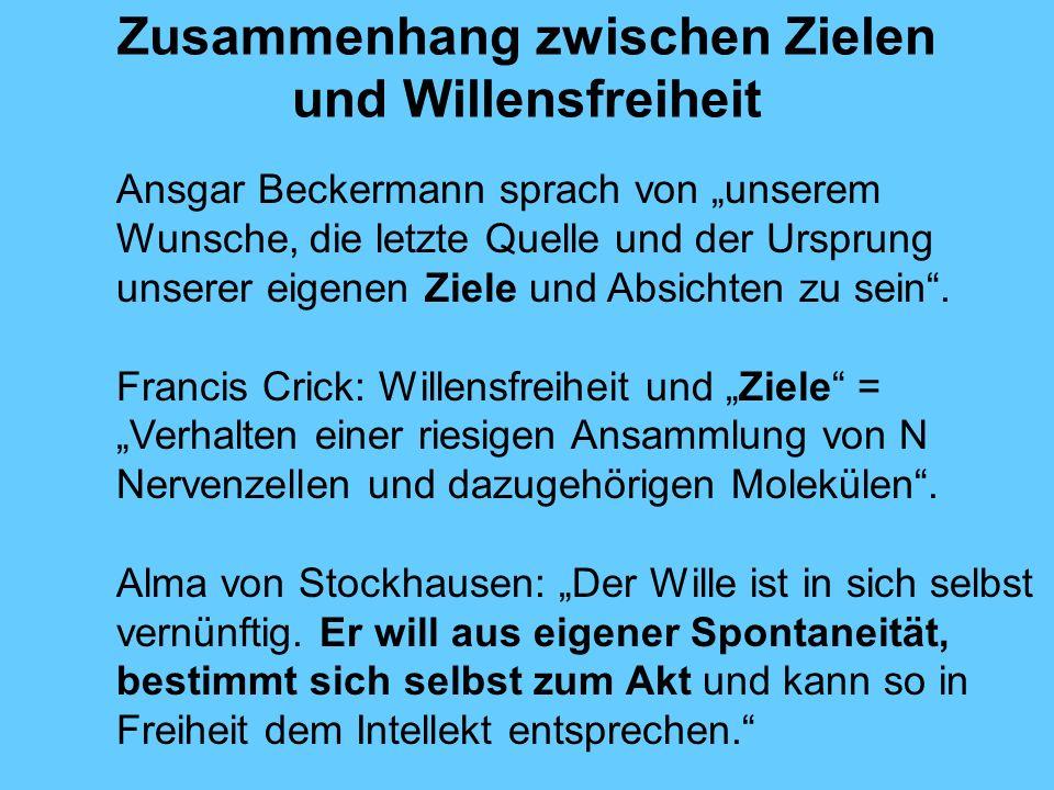 Zusammenhang zwischen Zielen und Willensfreiheit Ansgar Beckermann sprach von unserem Wunsche, die letzte Quelle und der Ursprung unserer eigenen Ziele und Absichten zu sein.