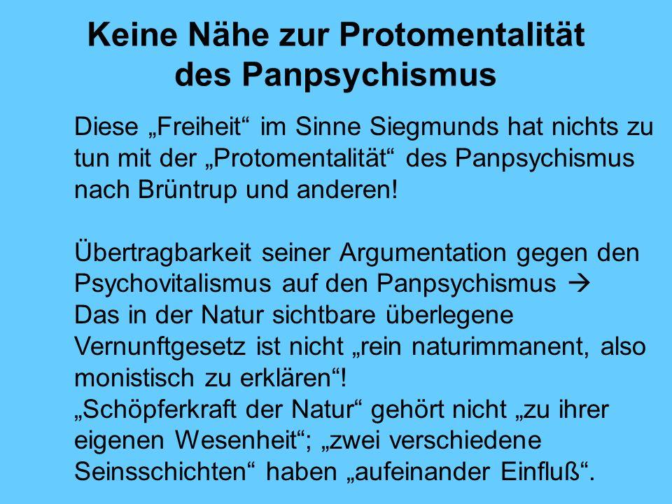 Keine Nähe zur Protomentalität des Panpsychismus Diese Freiheit im Sinne Siegmunds hat nichts zu tun mit der Protomentalität des Panpsychismus nach Brüntrup und anderen.