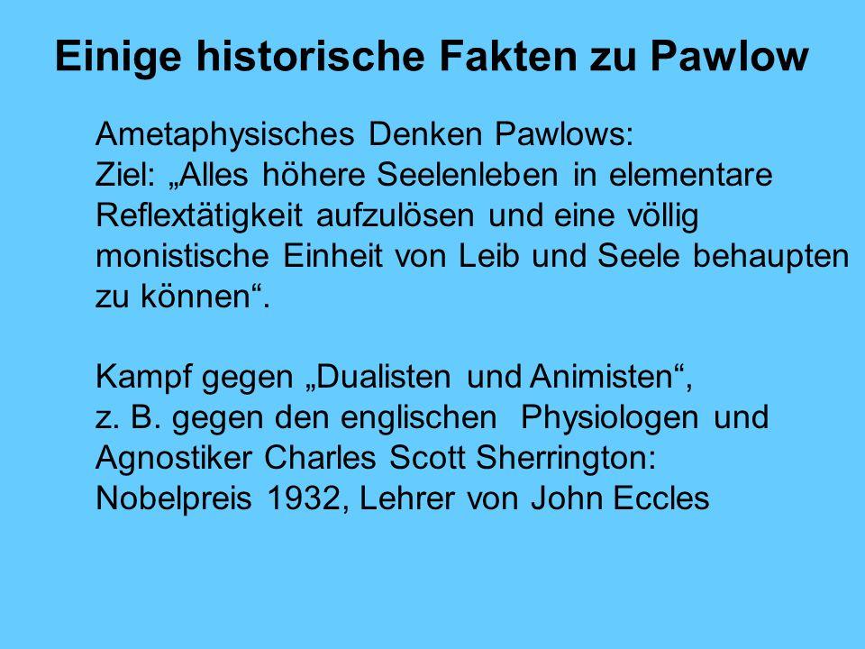 Einige historische Fakten zu Pawlow Ametaphysisches Denken Pawlows: Ziel: Alles höhere Seelenleben in elementare Reflextätigkeit aufzulösen und eine völlig monistische Einheit von Leib und Seele behaupten zu können.