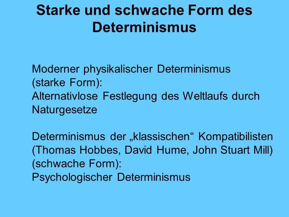 Starke und schwache Form des Determinismus Moderner physikalischer Determinismus (starke Form): Alternativlose Festlegung des Weltlaufs durch Naturgesetze Determinismus der klassischen Kompatibilisten (Thomas Hobbes, David Hume, John Stuart Mill) (schwache Form): Psychologischer Determinismus