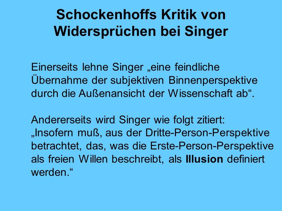 Schockenhoffs Kritik von Widersprüchen bei Singer Einerseits lehne Singer eine feindliche Übernahme der subjektiven Binnenperspektive durch die Außenansicht der Wissenschaft ab.