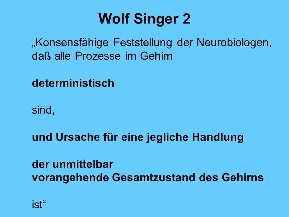 Wolf Singer 2 Konsensfähige Feststellung der Neurobiologen, daß alle Prozesse im Gehirn deterministisch sind, und Ursache für eine jegliche Handlung der unmittelbar vorangehende Gesamtzustand des Gehirns ist