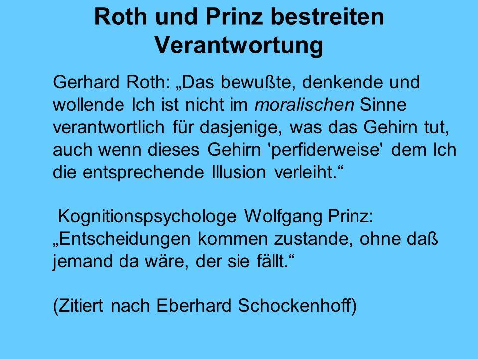 Roth und Prinz bestreiten Verantwortung Gerhard Roth: Das bewußte, denkende und wollende Ich ist nicht im moralischen Sinne verantwortlich für dasjenige, was das Gehirn tut, auch wenn dieses Gehirn perfiderweise dem Ich die entsprechende Illusion verleiht.