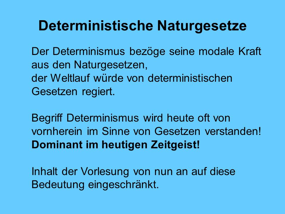 Deterministische Naturgesetze Der Determinismus bezöge seine modale Kraft aus den Naturgesetzen, der Weltlauf würde von deterministischen Gesetzen regiert.