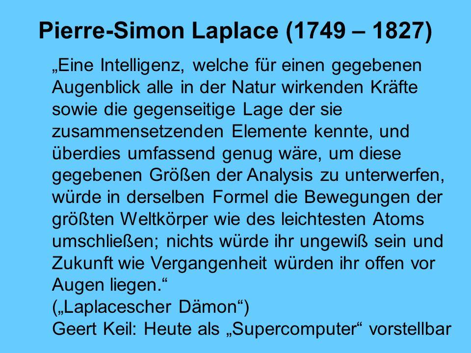 Pierre-Simon Laplace (1749 – 1827) Eine Intelligenz, welche für einen gegebenen Augenblick alle in der Natur wirkenden Kräfte sowie die gegenseitige Lage der sie zusammensetzenden Elemente kennte, und überdies umfassend genug wäre, um diese gegebenen Größen der Analysis zu unterwerfen, würde in derselben Formel die Bewegungen der größten Weltkörper wie des leichtesten Atoms umschließen; nichts würde ihr ungewiß sein und Zukunft wie Vergangenheit würden ihr offen vor Augen liegen.