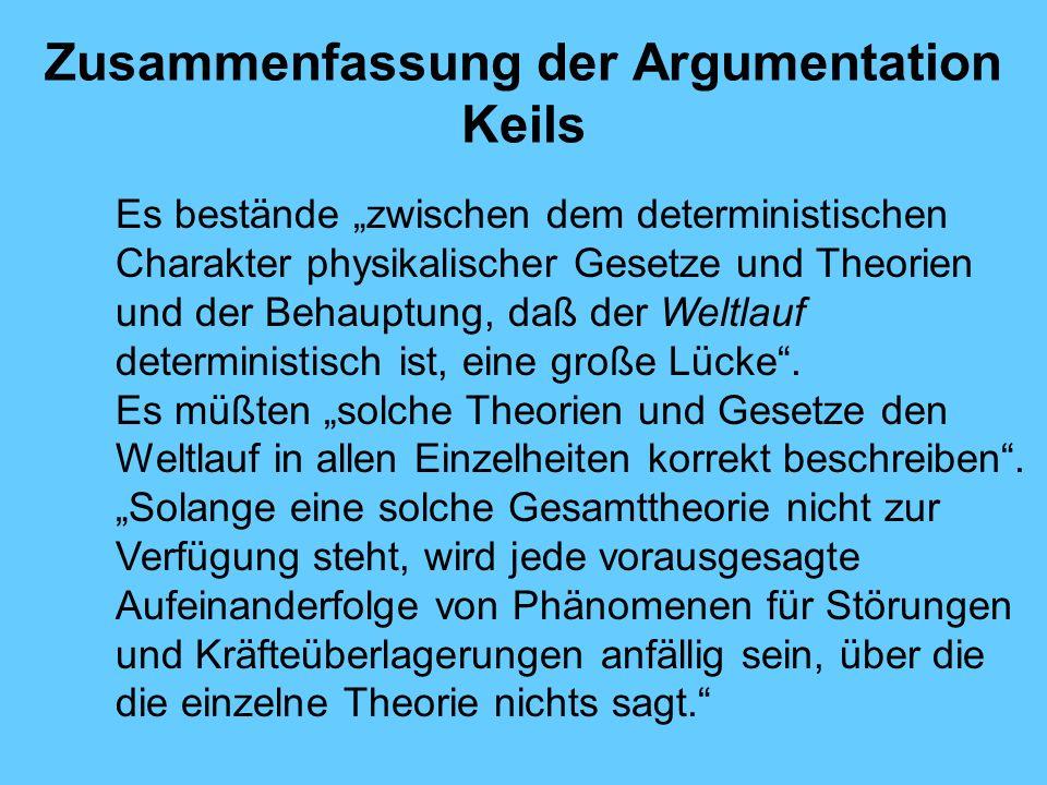 Zusammenfassung der Argumentation Keils Es bestände zwischen dem deterministischen Charakter physikalischer Gesetze und Theorien und der Behauptung, daß der Weltlauf deterministisch ist, eine große Lücke.