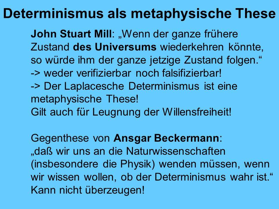 Determinismus als metaphysische These John Stuart Mill: Wenn der ganze frühere Zustand des Universums wiederkehren könnte, so würde ihm der ganze jetzige Zustand folgen.
