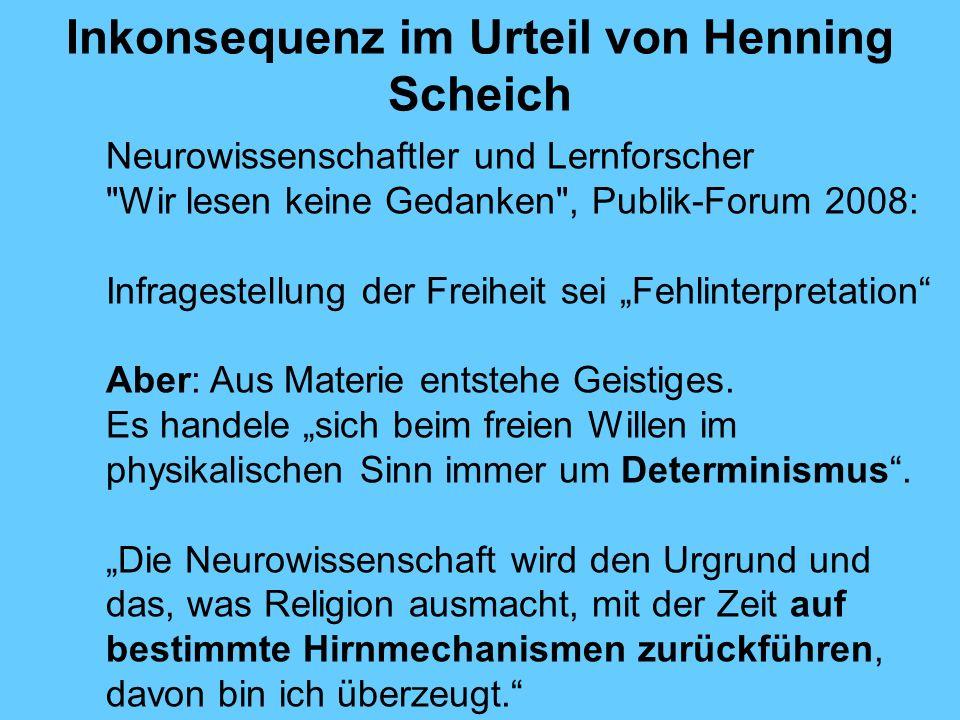 Inkonsequenz im Urteil von Henning Scheich Neurowissenschaftler und Lernforscher Wir lesen keine Gedanken , Publik-Forum 2008: Infragestellung der Freiheit sei Fehlinterpretation Aber: Aus Materie entstehe Geistiges.