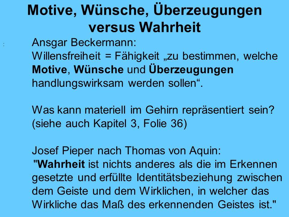 Motive, Wünsche, Überzeugungen versus Wahrheit : Ansgar Beckermann: Willensfreiheit = Fähigkeit zu bestimmen, welche Motive, Wünsche und Überzeugungen handlungswirksam werden sollen.
