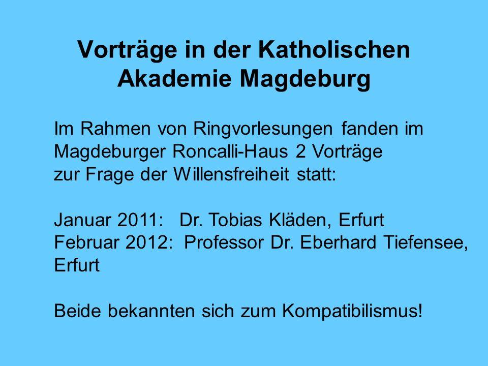 Vorträge in der Katholischen Akademie Magdeburg Im Rahmen von Ringvorlesungen fanden im Magdeburger Roncalli-Haus 2 Vorträge zur Frage der Willensfreiheit statt: Januar 2011: Dr.