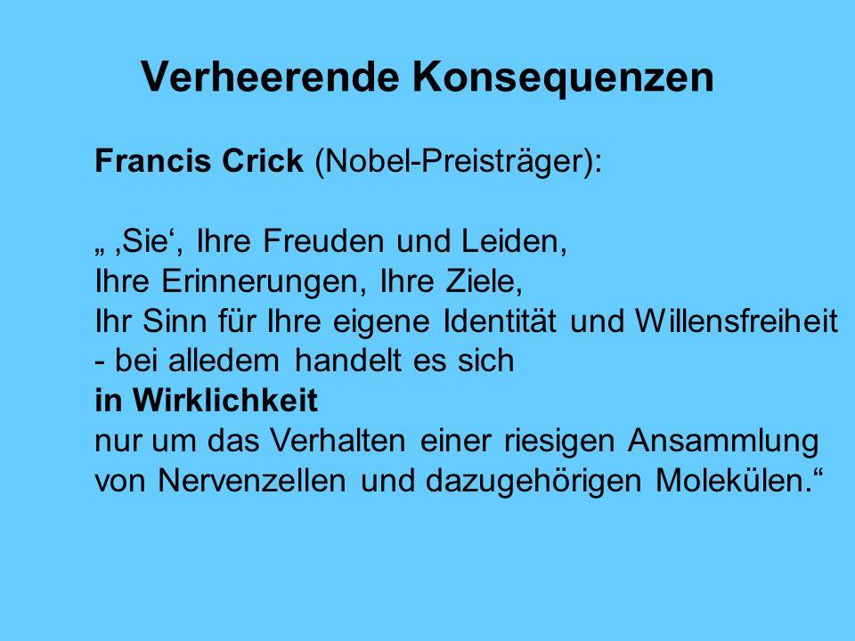 Verheerende Konsequenzen Francis Crick (Nobel-Preisträger): Sie, Ihre Freuden und Leiden, Ihre Erinnerungen, Ihre Ziele, Ihr Sinn für Ihre eigene Identität und Willensfreiheit - bei alledem handelt es sich in Wirklichkeit nur um das Verhalten einer riesigen Ansammlung von Nervenzellen und dazugehörigen Molekülen.
