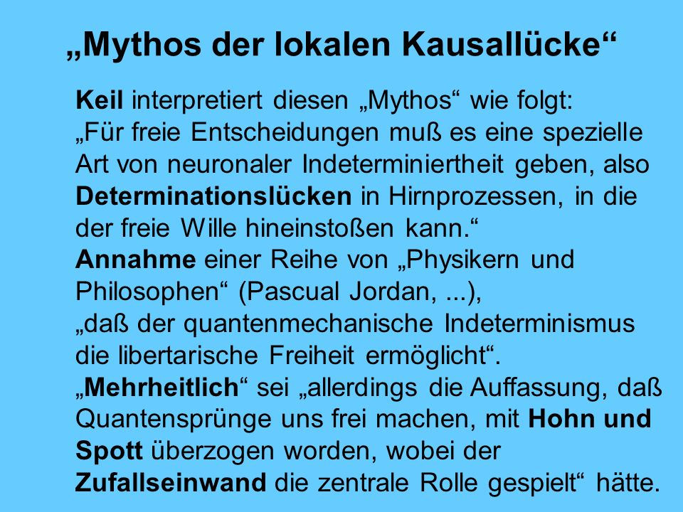 Mythos der lokalen Kausallücke Keil interpretiert diesen Mythos wie folgt: Für freie Entscheidungen muß es eine spezielle Art von neuronaler Indeterminiertheit geben, also Determinationslücken in Hirnprozessen, in die der freie Wille hineinstoßen kann.