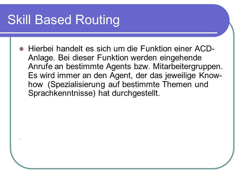 Skill Based Routing Hierbei handelt es sich um die Funktion einer ACD- Anlage. Bei dieser Funktion werden eingehende Anrufe an bestimmte Agents bzw. M
