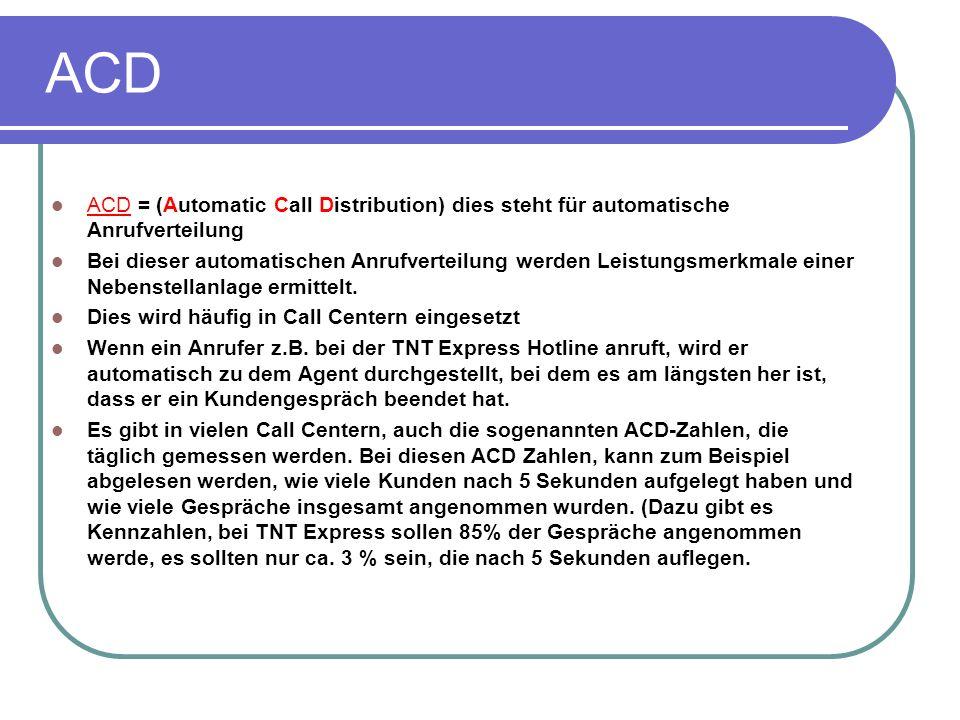 ACD ACD = (Automatic Call Distribution) dies steht für automatische Anrufverteilung Bei dieser automatischen Anrufverteilung werden Leistungsmerkmale