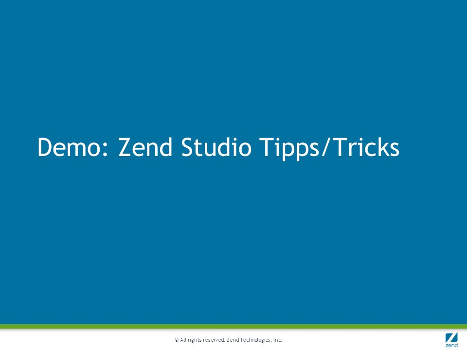 © All rights reserved. Zend Technologies, Inc. Demo: Zend Studio Tipps/Tricks