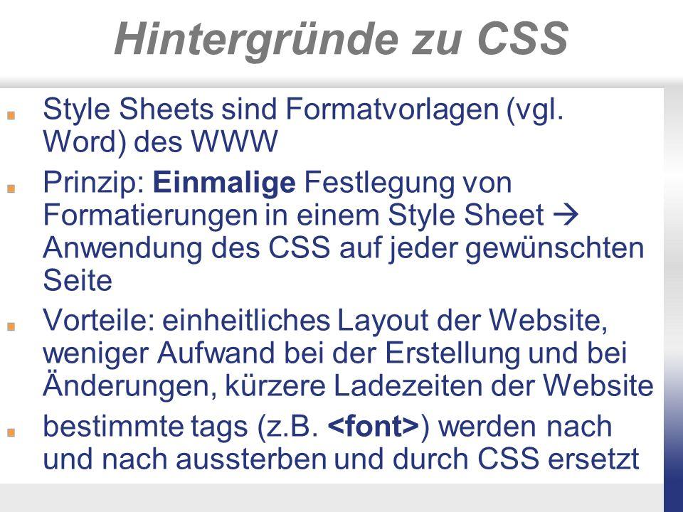 Externe CSS Erstellung einer.css-Datei (reine Textdatei): Allgemeiner Aufbau: Elementname/tag {Schlüsselwort: Wert} 2 Beispiele: h1 {color: red} h2, h3 {font-family: book antiqua, comic sans ms, arial} Einfügen des tags in den -Bereich jeder Seite, in der das Style Sheet angewendet werden soll
