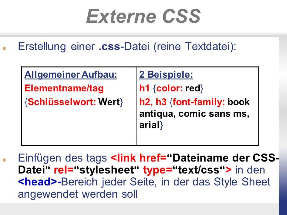 Externe CSS Erstellung einer.css-Datei (reine Textdatei): Allgemeiner Aufbau: Elementname/tag {Schlüsselwort: Wert} 2 Beispiele: h1 {color: red} h2, h