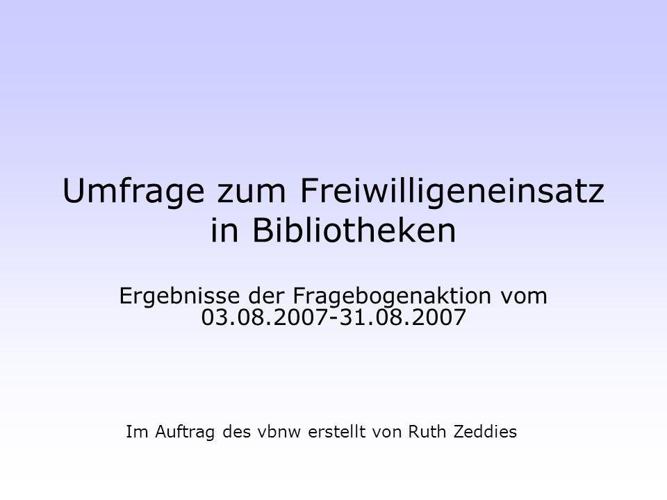 Umfrage zum Freiwilligeneinsatz in Bibliotheken Ergebnisse der Fragebogenaktion vom 03.08.2007-31.08.2007 Im Auftrag des vbnw erstellt von Ruth Zeddie