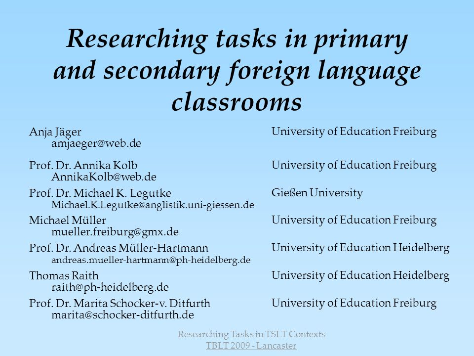 Researching Tasks in TSLT Contexts TBLT 2009 - Lancaster Researching tasks in primary and secondary foreign language classrooms Anja Jäger amjaeger@web.de University of Education Freiburg Prof.